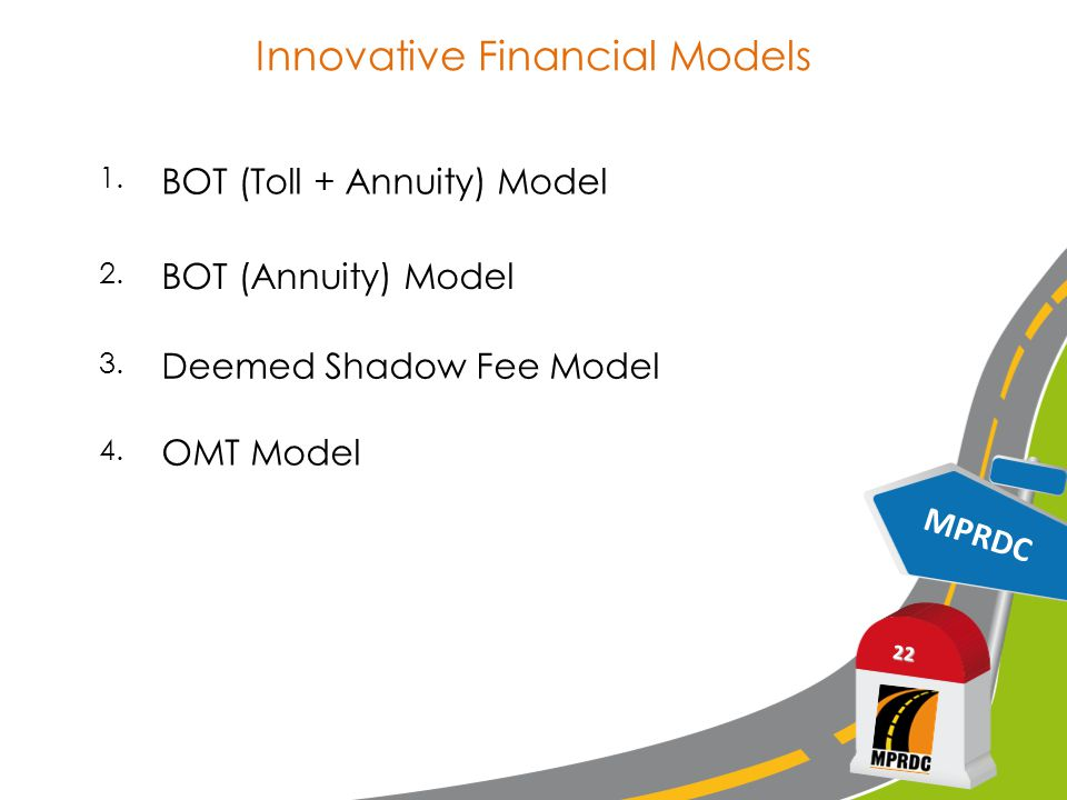 Innovative Financial Models MPRDC 22 1. BOT (Toll + Annuity) Model 2.