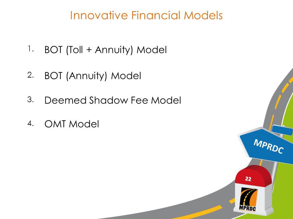 Innovative Financial Models MPRDC 22 1. BOT (Toll + Annuity) Model 2. BOT (Annuity) Model 3. Deemed Shadow Fee Model 4. OMT Model