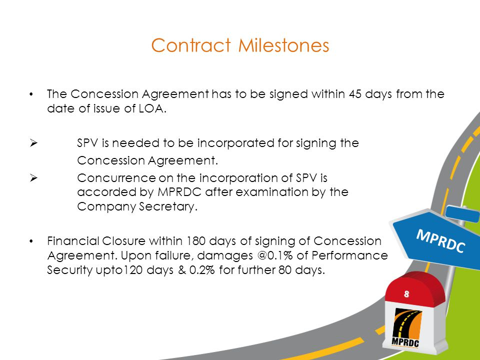 MPRDC 8 Contract Milestones The Concession Agreement has to be signed within 45 days from the date of issue of LOA.  SPV is needed to be incorporated