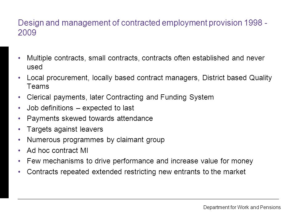 Department for Work and Pensions Design and management of contracted employment provision 2009 onwards Framework identifying providers meet delivery standards Small number of larger contracts, Prime contractors Contracting and procurement centralised Central Account Managers, central Performance Managers Payment validation process, PRaP 100% off benefit check Extrapolation process Minimum performance levels Provider Assurance Team, Compliance Monitoring Teams Fewer, bigger programmes Detailed, contract based MI Competition within CPAs using market share shifting Achieved, sustained outcomes, benefit savings fund the programme