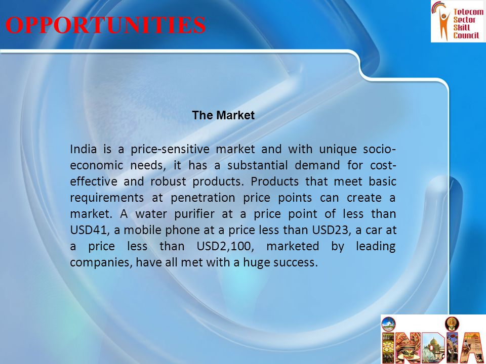29 OPPORTUNITIES India is a price-sensitive market and with unique socio- economic needs, it has a substantial demand for cost- effective and robust products.