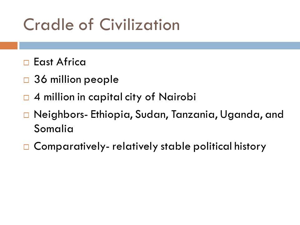 Cradle of Civilization  East Africa  36 million people  4 million in capital city of Nairobi  Neighbors- Ethiopia, Sudan, Tanzania, Uganda, and Somalia  Comparatively- relatively stable political history