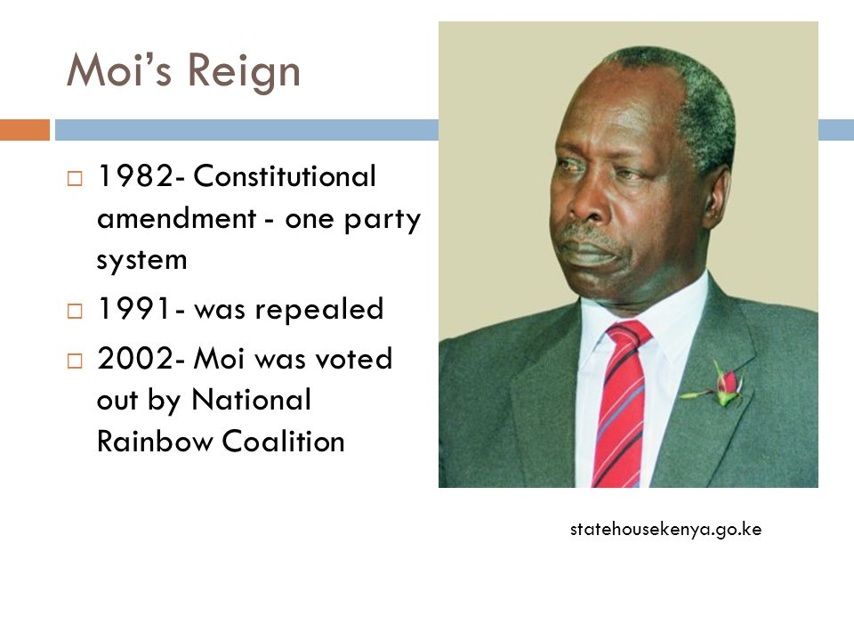Moi's Reign  1982- Constitutional amendment - one party system  1991- was repealed  2002- Moi was voted out by National Rainbow Coalition statehousekenya.go.ke