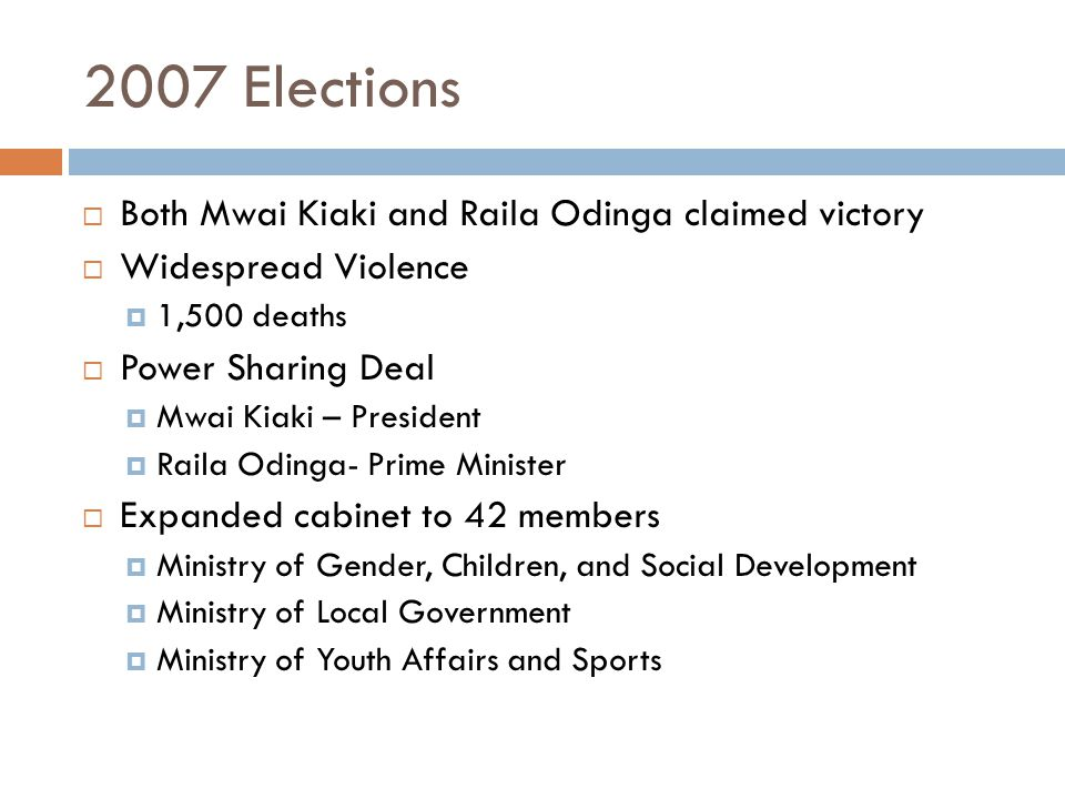 2007 Elections  Both Mwai Kiaki and Raila Odinga claimed victory  Widespread Violence  1,500 deaths  Power Sharing Deal  Mwai Kiaki – President  Raila Odinga- Prime Minister  Expanded cabinet to 42 members  Ministry of Gender, Children, and Social Development  Ministry of Local Government  Ministry of Youth Affairs and Sports