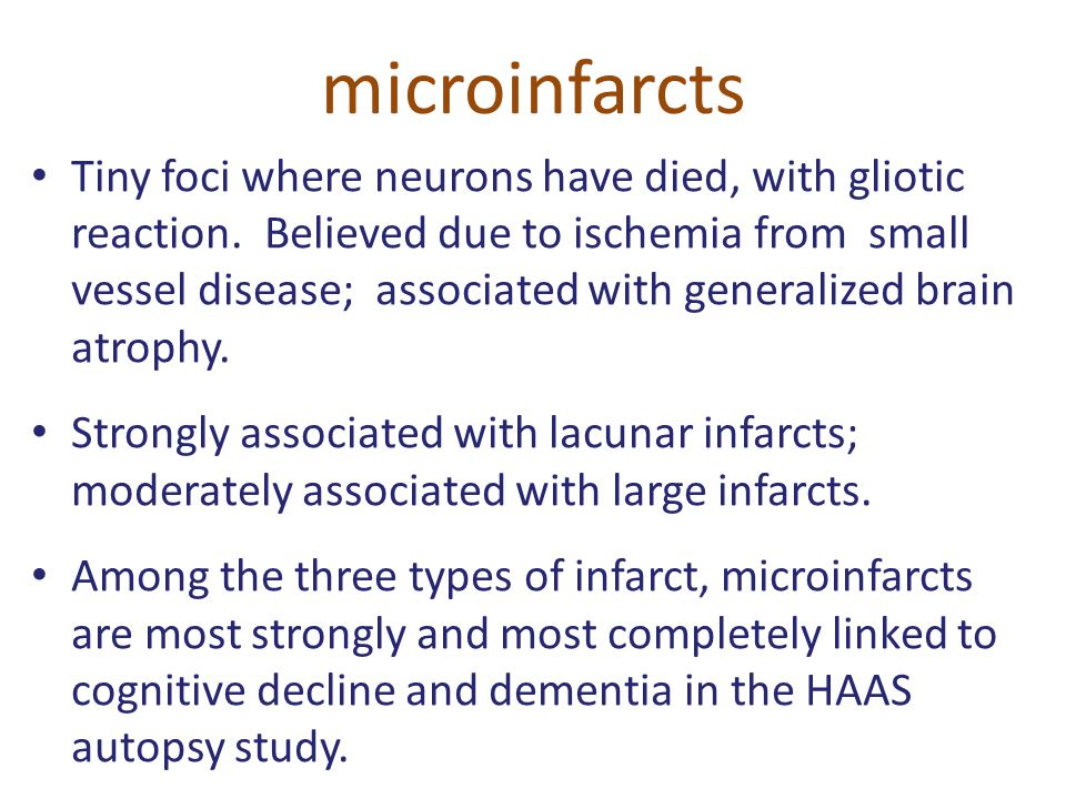 microinfarcts Tiny foci where neurons have died, with gliotic reaction. Believed due to ischemia from small vessel disease; associated with generalize