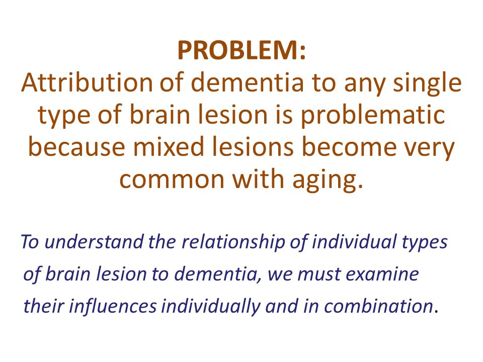 PROBLEM: Attribution of dementia to any single type of brain lesion is problematic because mixed lesions become very common with aging. To understand