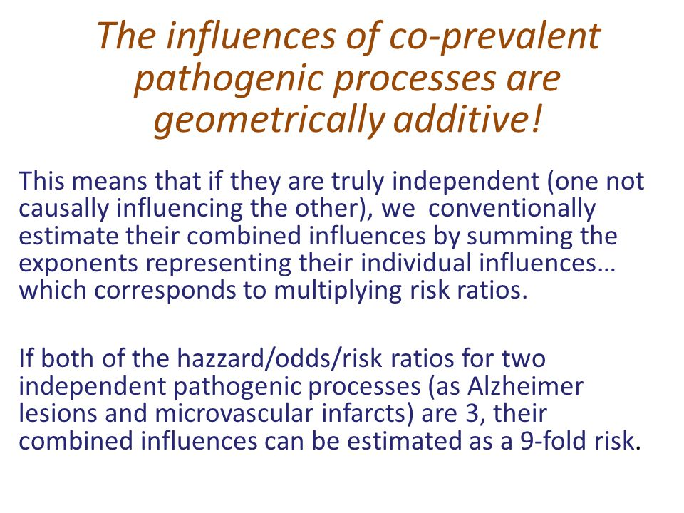 The influences of co-prevalent pathogenic processes are geometrically additive! This means that if they are truly independent (one not causally influe