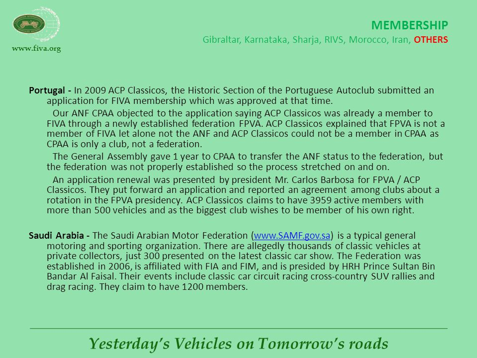 www.fiva.org Yesterday's Vehicles on Tomorrow's roads MEMBERSHIP Gibraltar, Karnataka, Sharja, RIVS, Morocco, Iran, OTHERS Portugal - In 2009 ACP Classicos, the Historic Section of the Portuguese Autoclub submitted an application for FIVA membership which was approved at that time.