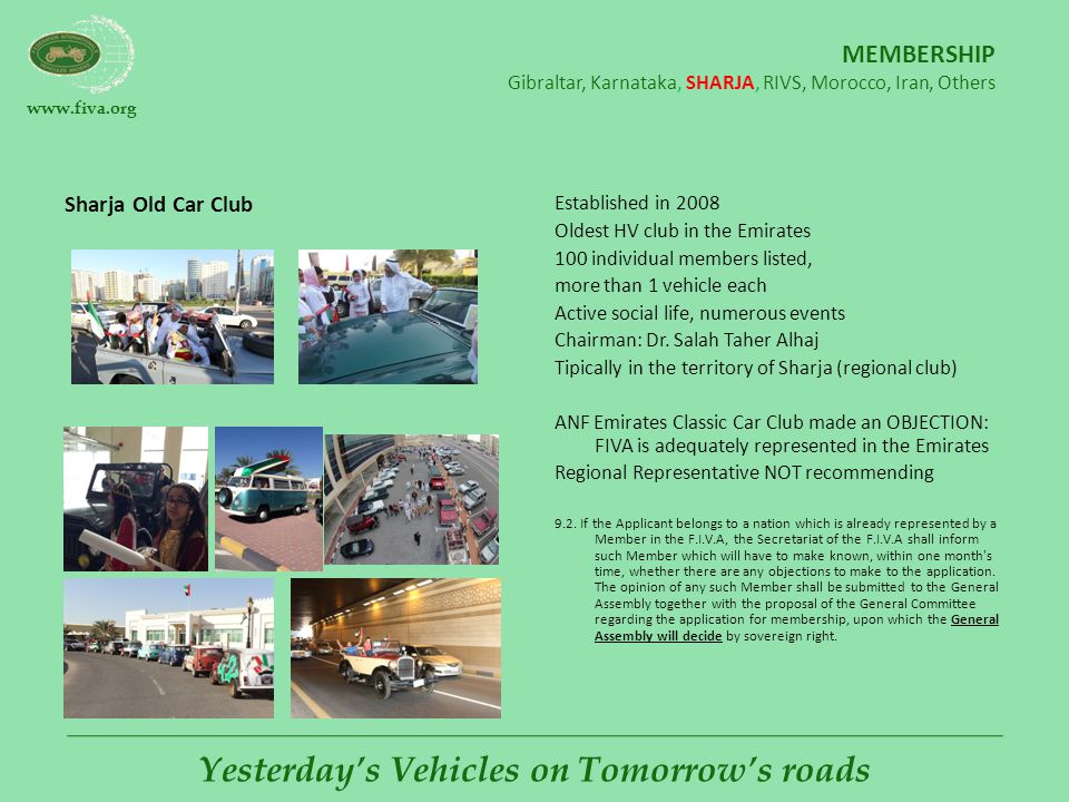 www.fiva.org Yesterday's Vehicles on Tomorrow's roads MEMBERSHIP Gibraltar, Karnataka, SHARJA, RIVS, Morocco, Iran, Others Sharja Old Car Club Established in 2008 Oldest HV club in the Emirates 100 individual members listed, more than 1 vehicle each Active social life, numerous events Chairman: Dr.
