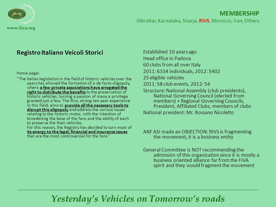 www.fiva.org Yesterday's Vehicles on Tomorrow's roads MEMBERSHIP Gibraltar, Karnataka, Sharja, RIVS, Morocco, Iran, Others Registro Italiano Veicoli Storici Home page: The Italian legislation in the field of historic vehicles over the years has allowed the formation of a de facto oligopoly, where a few private associations have arrogated the right to distribute the benefits to the preservation of historic vehicles, turning a passion of many a privilege granted just a few.