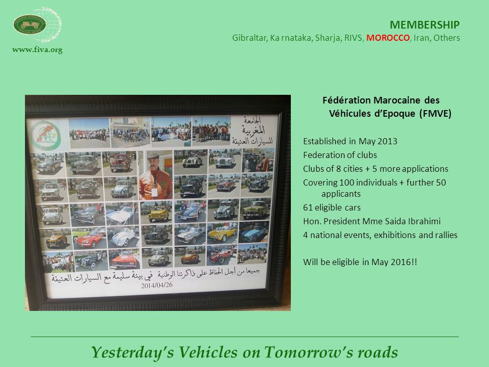 www.fiva.org Yesterday's Vehicles on Tomorrow's roads MEMBERSHIP Gibraltar, Karnataka, Sharja, RIVS, MOROCCO, Iran, Others Fédération Marocaine des Véhicules d'Epoque (FMVE) Established in May 2013 Federation of clubs Clubs of 8 cities + 5 more applications Covering 100 individuals + further 50 applicants 61 eligible cars Hon.