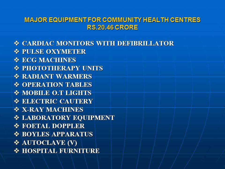 MAJOR EQUIPMENT FOR COMMUNITY HEALTH CENTRES RS.20.46 CRORE  CARDIAC MONITORS WITH DEFIBRILLATOR  PULSE OXYMETER  ECG MACHINES  PHOTOTHERAPY UNITS  RADIANT WARMERS  OPERATION TABLES  MOBILE O.T LIGHTS  ELECTRIC CAUTERY  X-RAY MACHINES  LABORATORY EQUIPMENT  FOETAL DOPPLER  BOYLES APPARATUS  AUTOCLAVE (V)  HOSPITAL FURNITURE