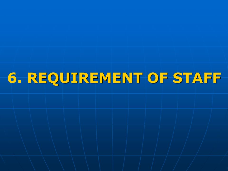 REQUIREMENT OF STAFF 6. REQUIREMENT OF STAFF