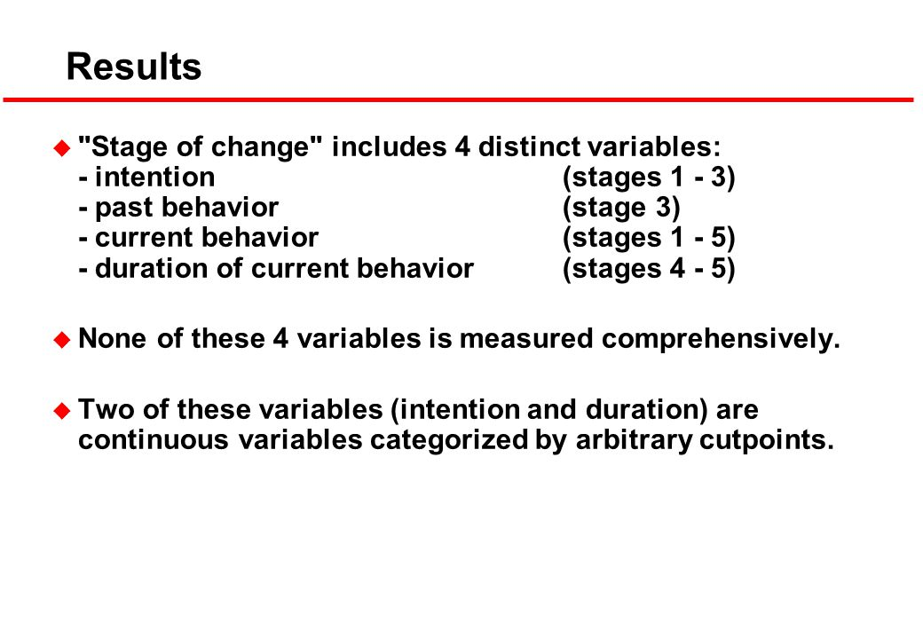 Results u Stage of change includes 4 distinct variables: - intention (stages 1 - 3) - past behavior (stage 3) - current behavior(stages 1 - 5) - duration of current behavior(stages 4 - 5) u None of these 4 variables is measured comprehensively.