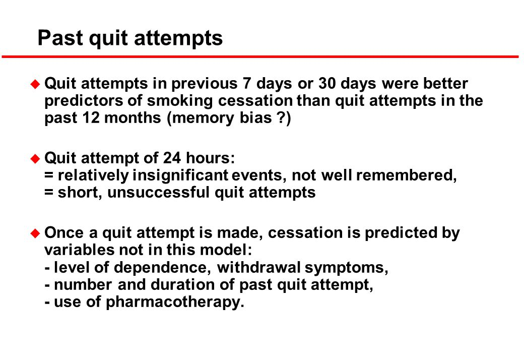 Past quit attempts u Quit attempts in previous 7 days or 30 days were better predictors of smoking cessation than quit attempts in the past 12 months (memory bias ) u Quit attempt of 24 hours: = relatively insignificant events, not well remembered, = short, unsuccessful quit attempts u Once a quit attempt is made, cessation is predicted by variables not in this model: - level of dependence, withdrawal symptoms, - number and duration of past quit attempt, - use of pharmacotherapy.