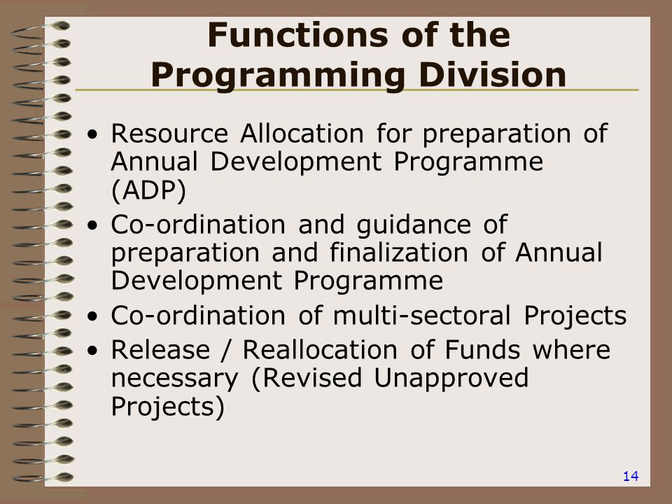 14 Functions of the Programming Division Resource Allocation for preparation of Annual Development Programme (ADP) Co-ordination and guidance of preparation and finalization of Annual Development Programme Co-ordination of multi-sectoral Projects Release / Reallocation of Funds where necessary (Revised Unapproved Projects)