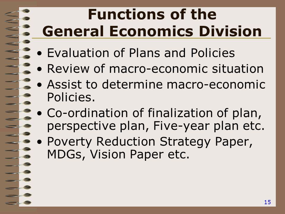 15 Functions of the General Economics Division Evaluation of Plans and Policies Review of macro-economic situation Assist to determine macro-economic Policies.