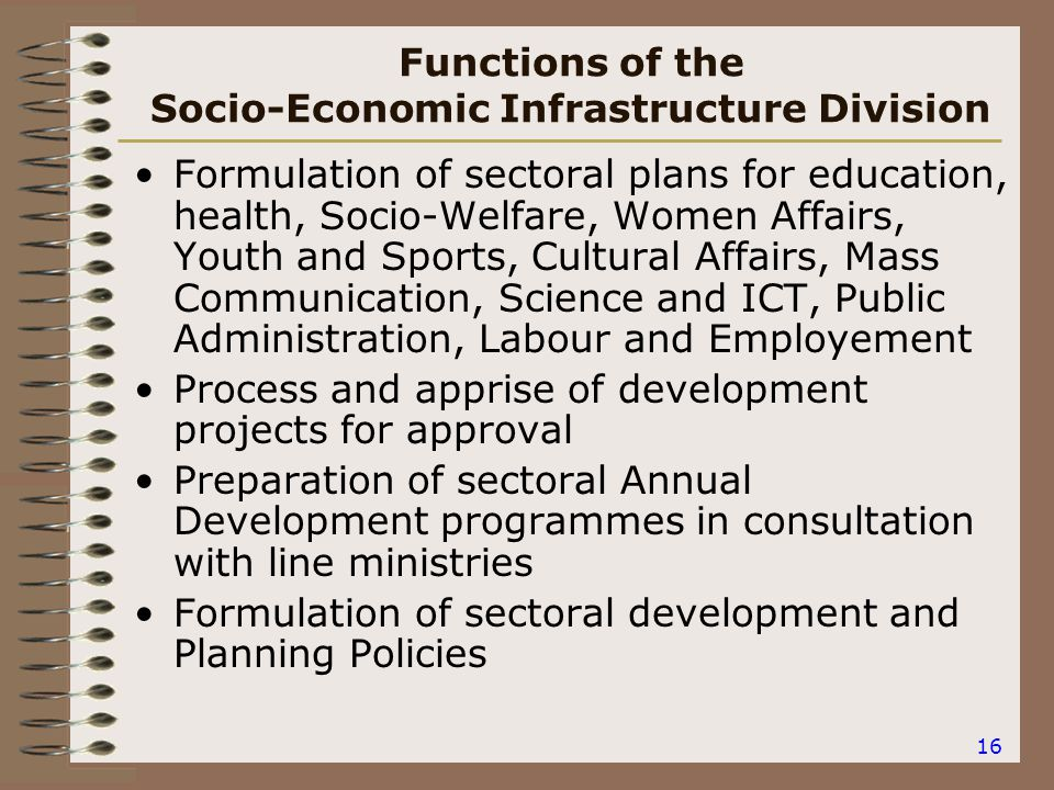 16 Functions of the Socio-Economic Infrastructure Division Formulation of sectoral plans for education, health, Socio-Welfare, Women Affairs, Youth and Sports, Cultural Affairs, Mass Communication, Science and ICT, Public Administration, Labour and Employement Process and apprise of development projects for approval Preparation of sectoral Annual Development programmes in consultation with line ministries Formulation of sectoral development and Planning Policies