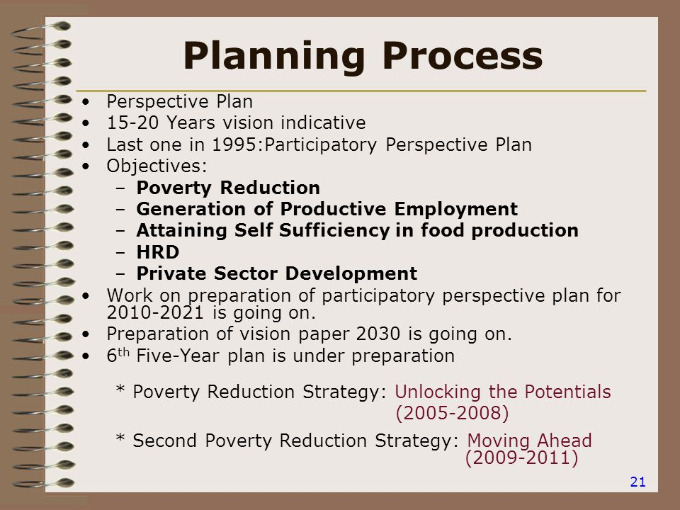 21 Planning Process Perspective Plan 15-20 Years vision indicative Last one in 1995:Participatory Perspective Plan Objectives: –Poverty Reduction –Generation of Productive Employment –Attaining Self Sufficiency in food production –HRD –Private Sector Development Work on preparation of participatory perspective plan for 2010-2021 is going on.
