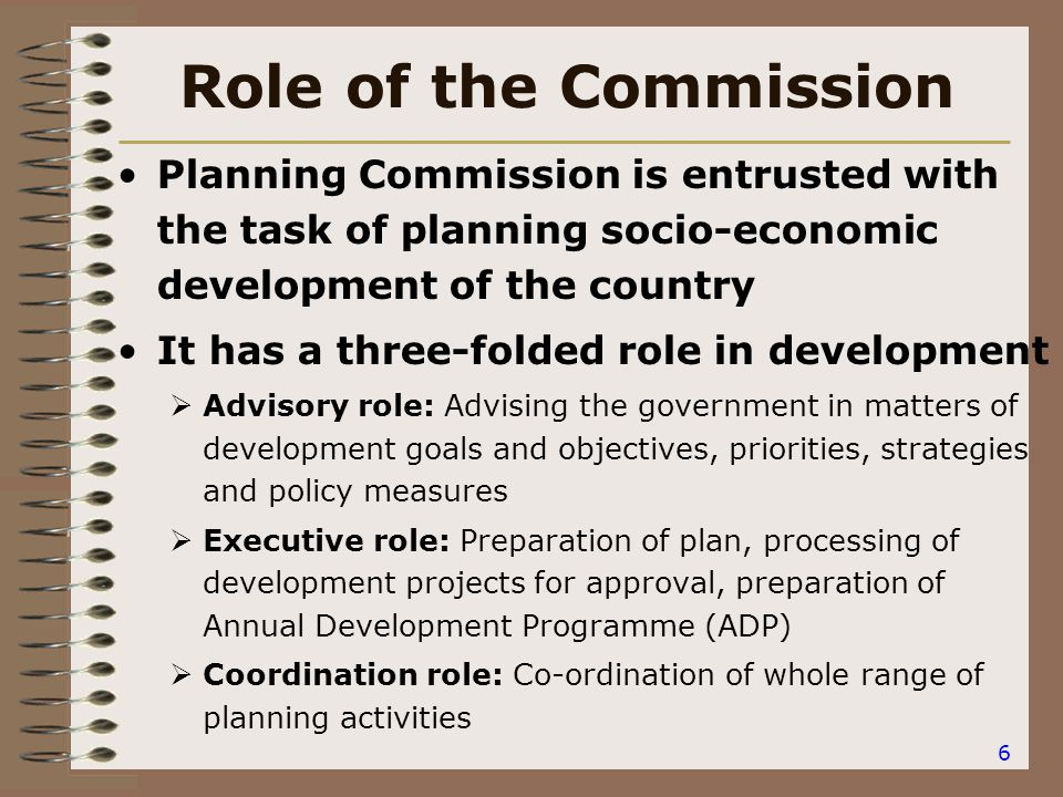 6 Role of the Commission Planning Commission is entrusted with the task of planning socio-economic development of the country It has a three-folded role in development  Advisory role: Advising the government in matters of development goals and objectives, priorities, strategies and policy measures  Executive role: Preparation of plan, processing of development projects for approval, preparation of Annual Development Programme (ADP)  Coordination role: Co-ordination of whole range of planning activities