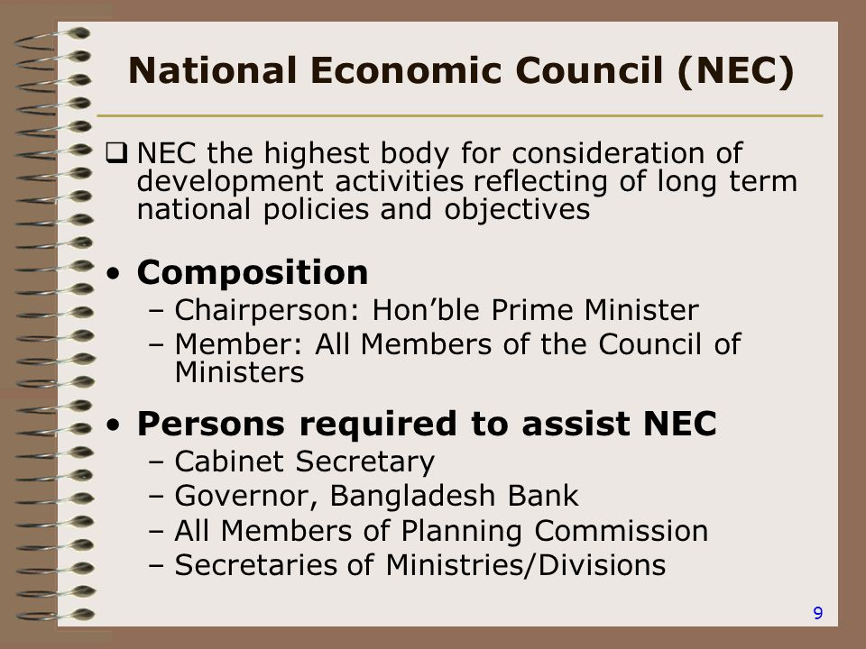 9 National Economic Council (NEC)  NEC the highest body for consideration of development activities reflecting of long term national policies and objectives Composition –Chairperson: Hon'ble Prime Minister –Member: All Members of the Council of Ministers Persons required to assist NEC –Cabinet Secretary –Governor, Bangladesh Bank –All Members of Planning Commission –Secretaries of Ministries/Divisions