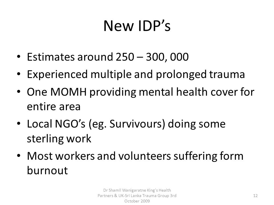 New IDP's Estimates around 250 – 300, 000 Experienced multiple and prolonged trauma One MOMH providing mental health cover for entire area Local NGO's (eg.