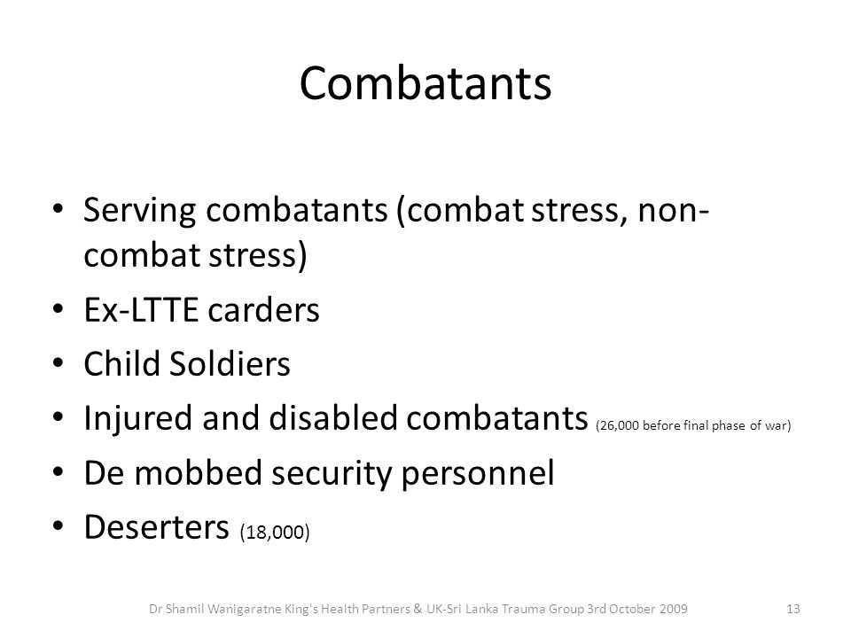 Combatants Serving combatants (combat stress, non- combat stress) Ex-LTTE carders Child Soldiers Injured and disabled combatants (26,000 before final phase of war) De mobbed security personnel Deserters (18,000) 13Dr Shamil Wanigaratne King s Health Partners & UK-Sri Lanka Trauma Group 3rd October 2009