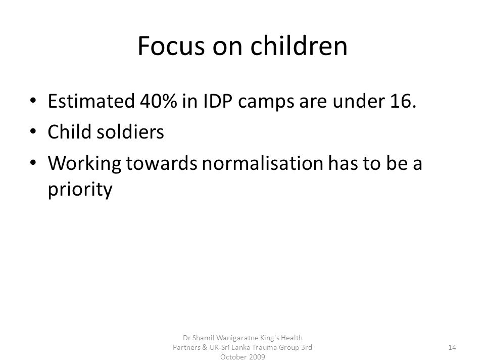 Focus on children Estimated 40% in IDP camps are under 16. Child soldiers Working towards normalisation has to be a priority 14 Dr Shamil Wanigaratne