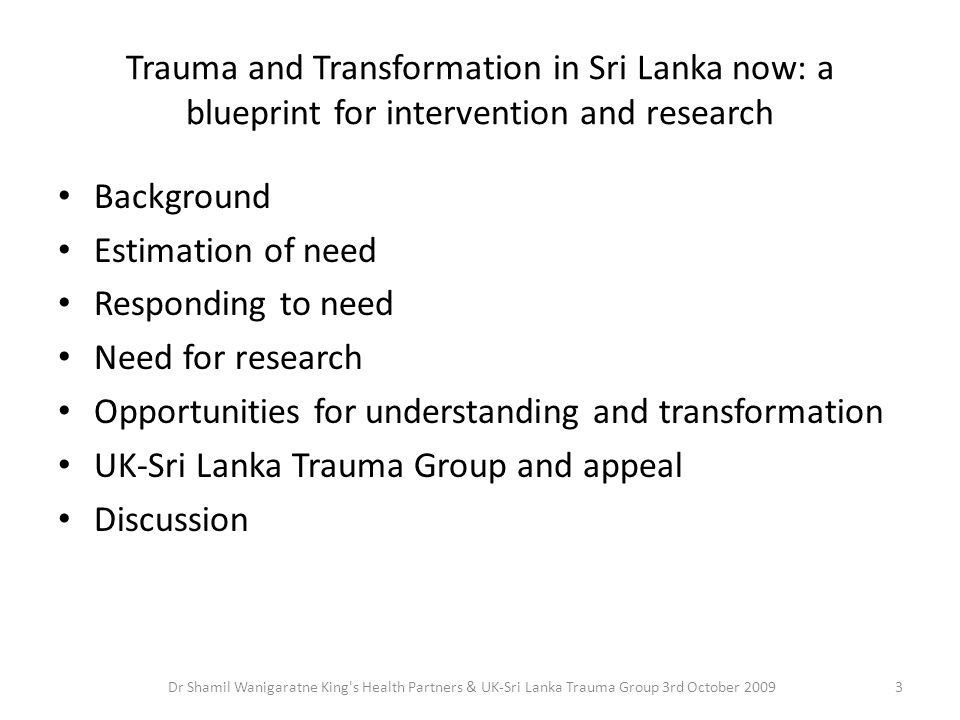 Trauma and Transformation in Sri Lanka now: a blueprint for intervention and research Background Estimation of need Responding to need Need for resear