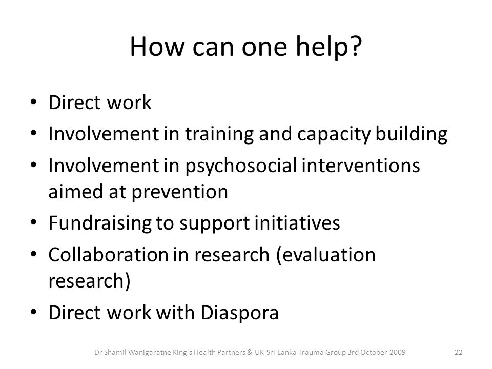 How can one help? Direct work Involvement in training and capacity building Involvement in psychosocial interventions aimed at prevention Fundraising