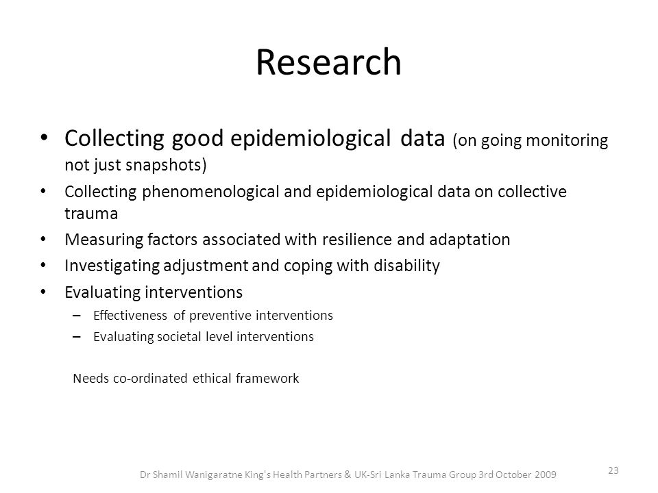 Research Collecting good epidemiological data (on going monitoring not just snapshots) Collecting phenomenological and epidemiological data on collect
