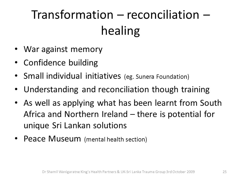 Transformation – reconciliation – healing War against memory Confidence building Small individual initiatives (eg. Sunera Foundation) Understanding an