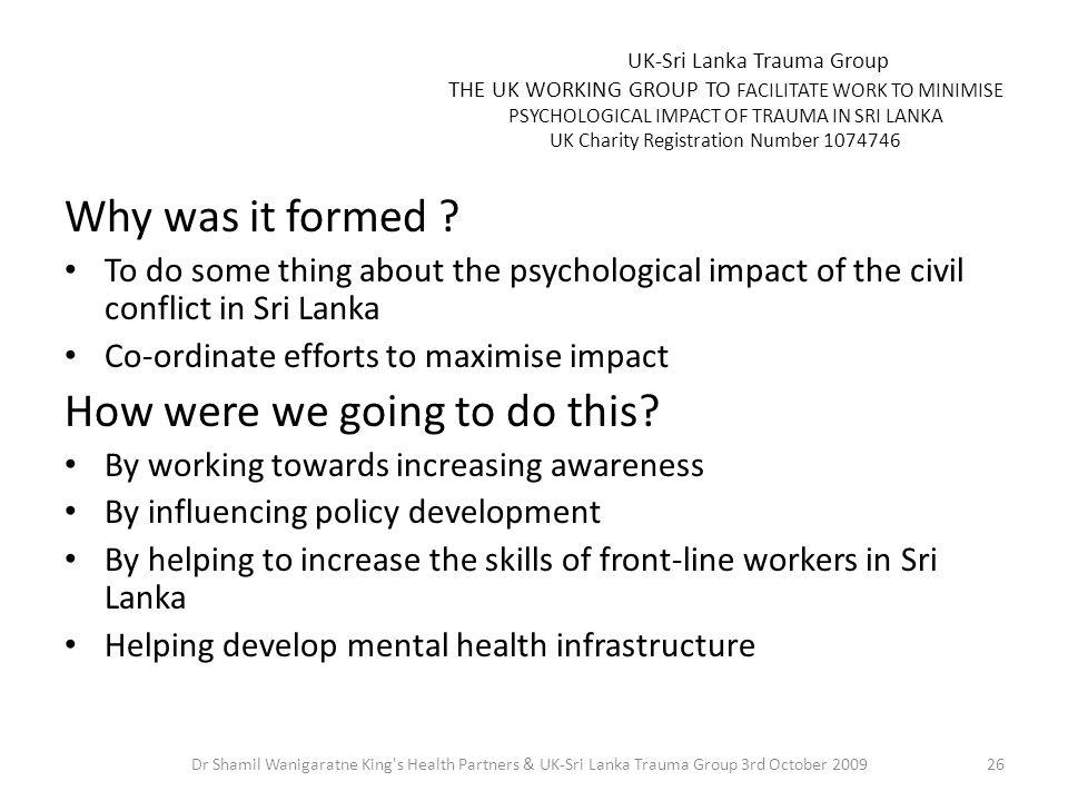 UK-Sri Lanka Trauma Group THE UK WORKING GROUP TO FACILITATE WORK TO MINIMISE PSYCHOLOGICAL IMPACT OF TRAUMA IN SRI LANKA UK Charity Registration Number 1074746 Why was it formed .