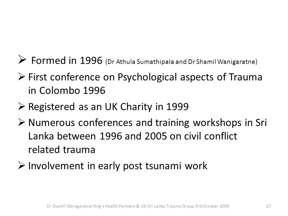  Formed in 1996 (Dr Athula Sumathipala and Dr Shamil Wanigaratne)  First conference on Psychological aspects of Trauma in Colombo 1996  Registered as an UK Charity in 1999  Numerous conferences and training workshops in Sri Lanka between 1996 and 2005 on civil conflict related trauma  Involvement in early post tsunami work 27Dr Shamil Wanigaratne King s Health Partners & UK-Sri Lanka Trauma Group 3rd October 2009
