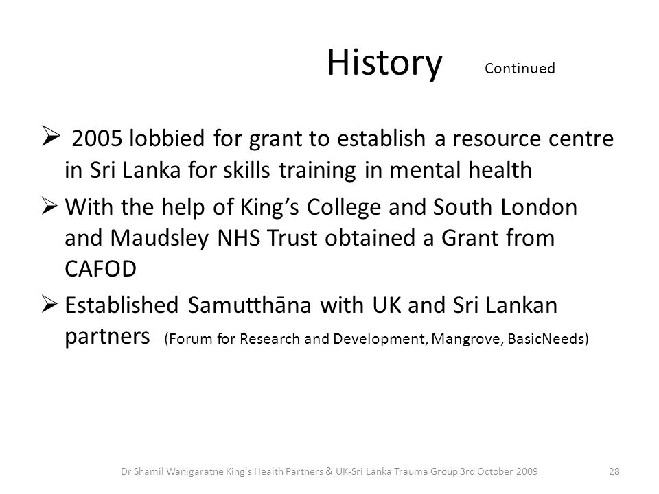History  2005 lobbied for grant to establish a resource centre in Sri Lanka for skills training in mental health  With the help of King's College and South London and Maudsley NHS Trust obtained a Grant from CAFOD  Established Samutthāna with UK and Sri Lankan partners (Forum for Research and Development, Mangrove, BasicNeeds) Continued 28Dr Shamil Wanigaratne King s Health Partners & UK-Sri Lanka Trauma Group 3rd October 2009