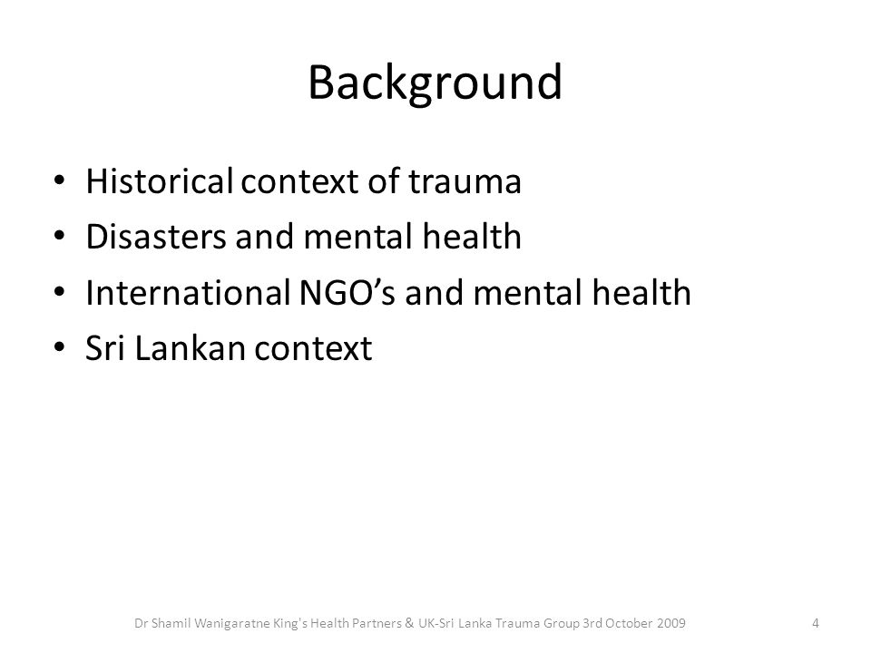 Background Historical context of trauma Disasters and mental health International NGO's and mental health Sri Lankan context 4Dr Shamil Wanigaratne King s Health Partners & UK-Sri Lanka Trauma Group 3rd October 2009