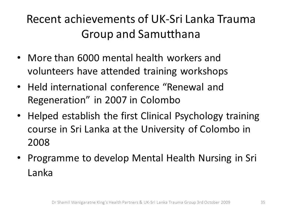 Recent achievements of UK-Sri Lanka Trauma Group and Samutthana More than 6000 mental health workers and volunteers have attended training workshops Held international conference Renewal and Regeneration in 2007 in Colombo Helped establish the first Clinical Psychology training course in Sri Lanka at the University of Colombo in 2008 Programme to develop Mental Health Nursing in Sri Lanka 35Dr Shamil Wanigaratne King s Health Partners & UK-Sri Lanka Trauma Group 3rd October 2009