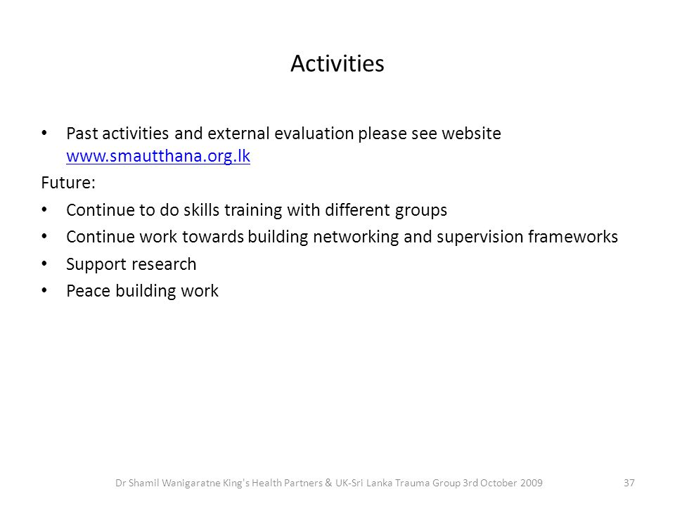 Activities Past activities and external evaluation please see website www.smautthana.org.lk www.smautthana.org.lk Future: Continue to do skills traini