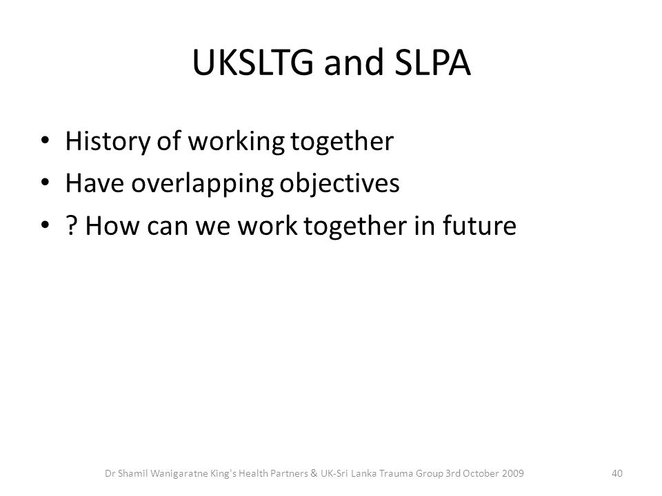 UKSLTG and SLPA History of working together Have overlapping objectives ? How can we work together in future 40Dr Shamil Wanigaratne King's Health Par