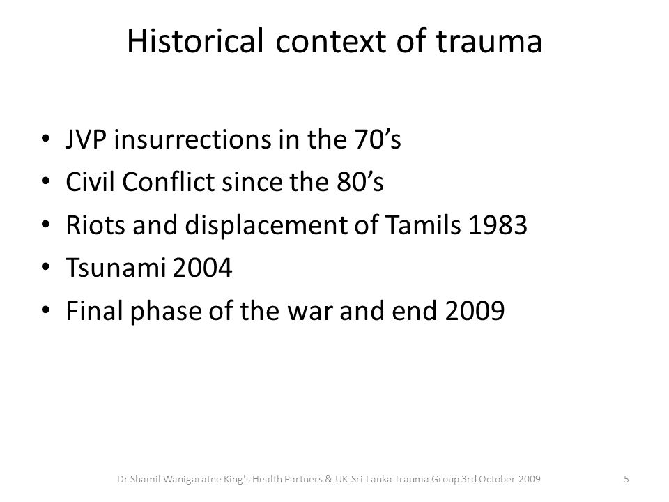 Historical context of trauma JVP insurrections in the 70's Civil Conflict since the 80's Riots and displacement of Tamils 1983 Tsunami 2004 Final phas