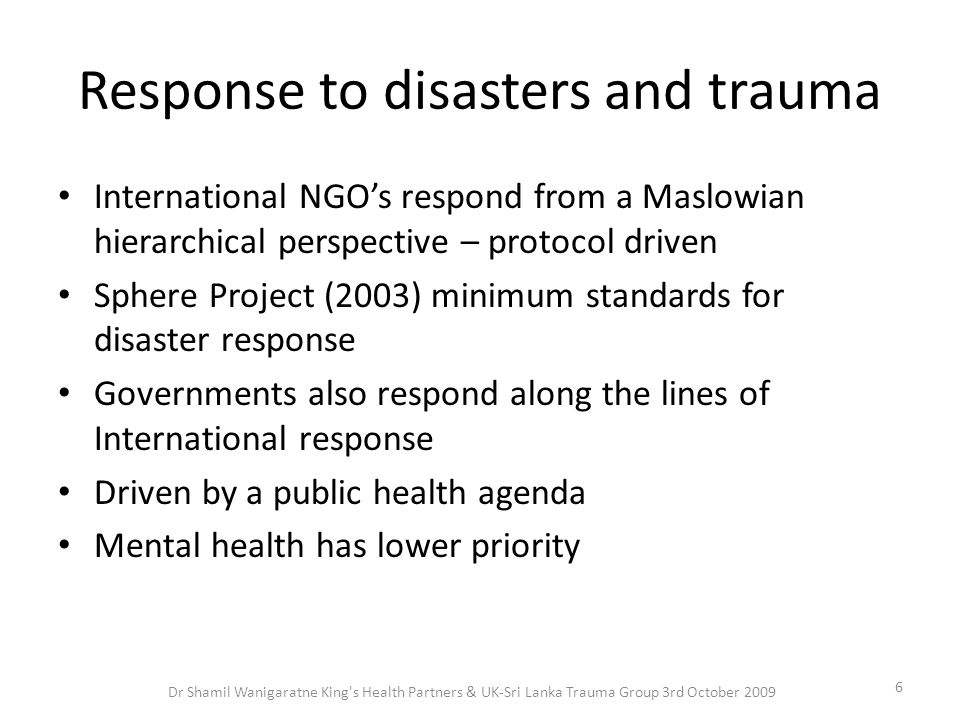 Response to disasters and trauma International NGO's respond from a Maslowian hierarchical perspective – protocol driven Sphere Project (2003) minimum standards for disaster response Governments also respond along the lines of International response Driven by a public health agenda Mental health has lower priority 6 Dr Shamil Wanigaratne King s Health Partners & UK-Sri Lanka Trauma Group 3rd October 2009