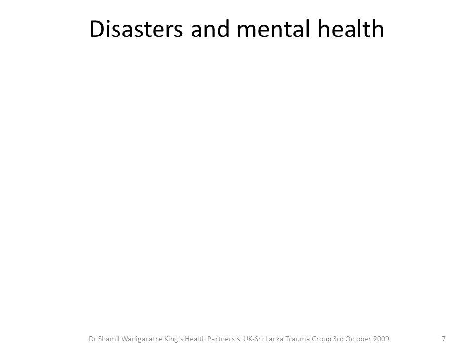 Disasters and mental health 7Dr Shamil Wanigaratne King's Health Partners & UK-Sri Lanka Trauma Group 3rd October 2009