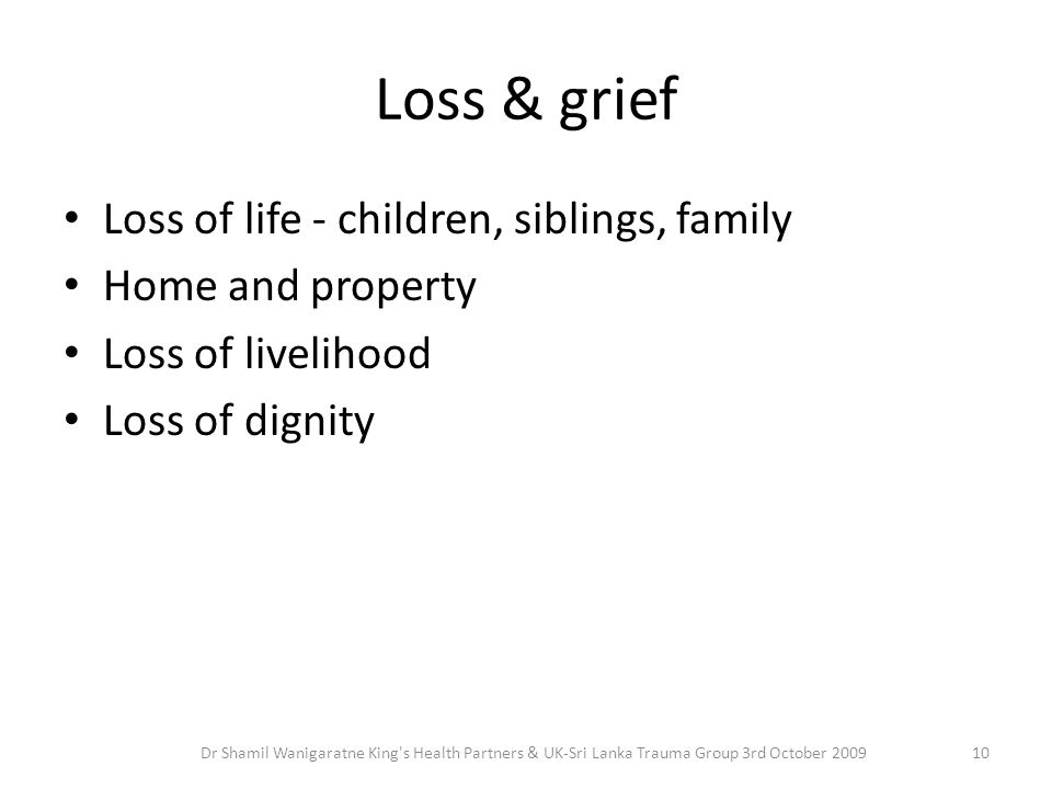 Loss & grief Loss of life - children, siblings, family Home and property Loss of livelihood Loss of dignity 10Dr Shamil Wanigaratne King s Health Partners & UK-Sri Lanka Trauma Group 3rd October 2009