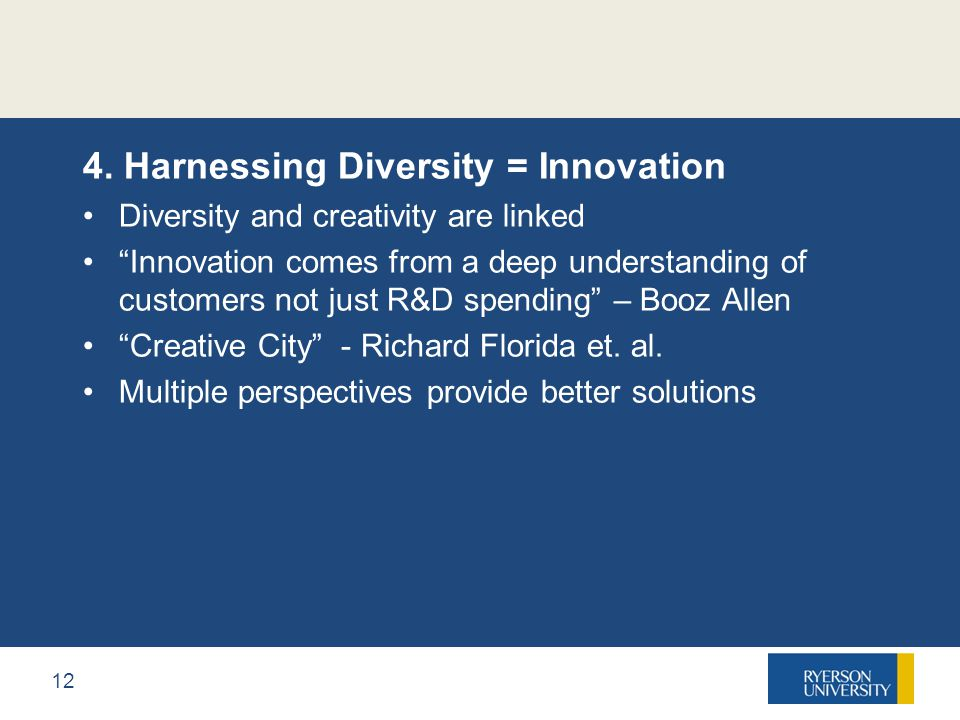 "12 4. Harnessing Diversity = Innovation Diversity and creativity are linked ""Innovation comes from a deep understanding of customers not just R&D spen"