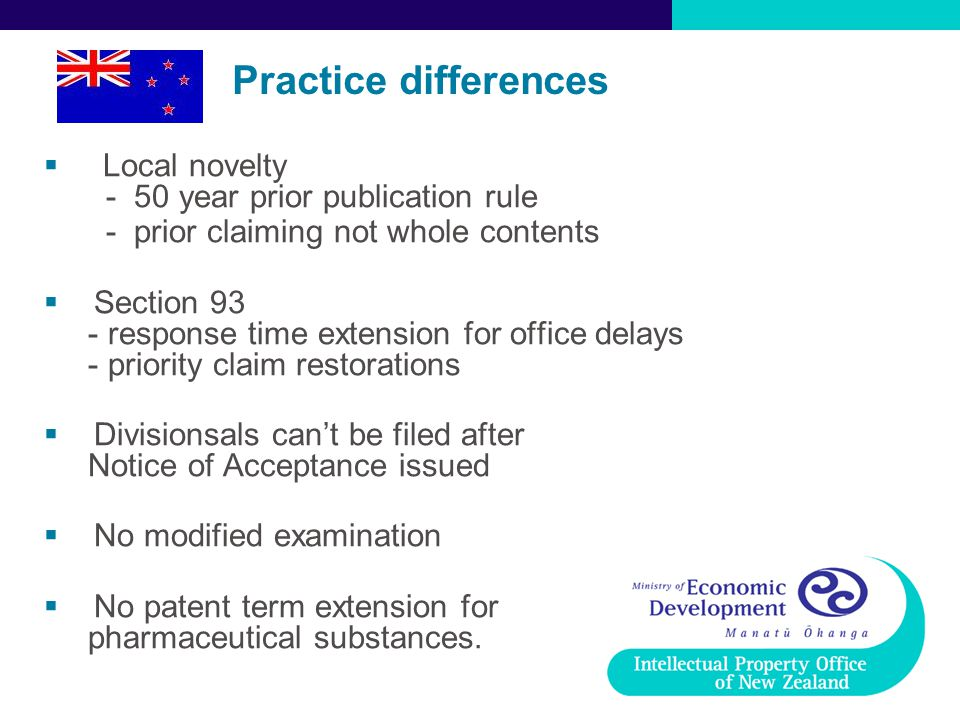 Practice differences  Local novelty - 50 year prior publication rule - prior claiming not whole contents  Section 93 - response time extension for office delays - priority claim restorations  Divisionsals can't be filed after Notice of Acceptance issued  No modified examination  No patent term extension for pharmaceutical substances.