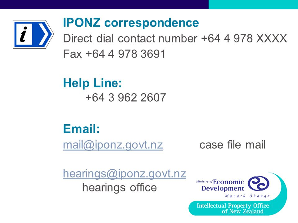 IPONZ correspondence Direct dial contact number +64 4 978 XXXX Fax +64 4 978 3691 Help Line: +64 3 962 2607 Email: mail@iponz.govt.nzmail@iponz.govt.nz case file mail hearings@iponz.govt.nz hearings@iponz.govt.nz hearings office