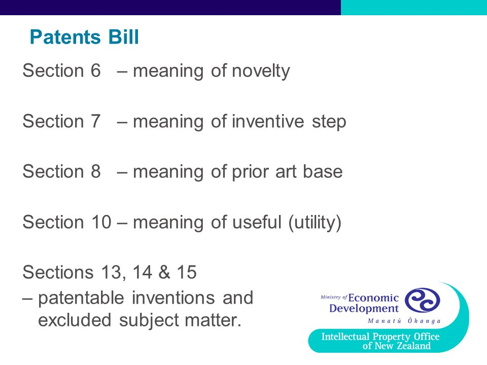 Patents Bill Section 6 – meaning of novelty Section 7 – meaning of inventive step Section 8 – meaning of prior art base Section 10 – meaning of useful (utility) Sections 13, 14 & 15 – patentable inventions and excluded subject matter.