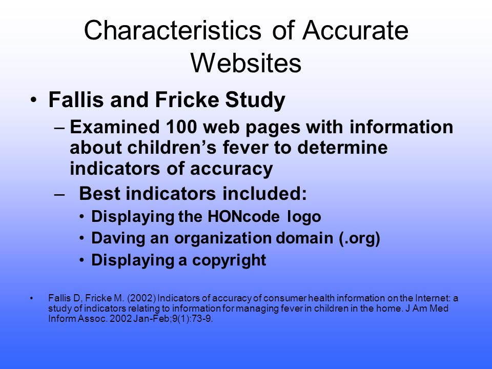 Characteristics of Accurate Websites Fallis and Fricke Study –Examined 100 web pages with information about children's fever to determine indicators of accuracy –Best indicators included: Displaying the HONcode logo Daving an organization domain (.org) Displaying a copyright Fallis D, Fricke M.