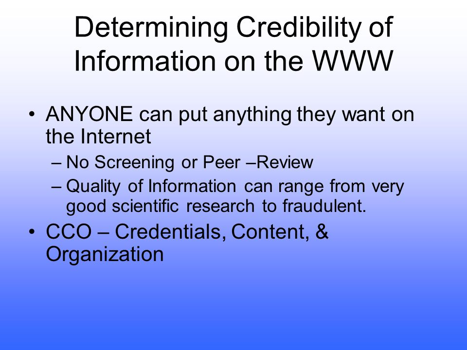 Determining Credibility of Information on the WWW ANYONE can put anything they want on the Internet –No Screening or Peer –Review –Quality of Information can range from very good scientific research to fraudulent.