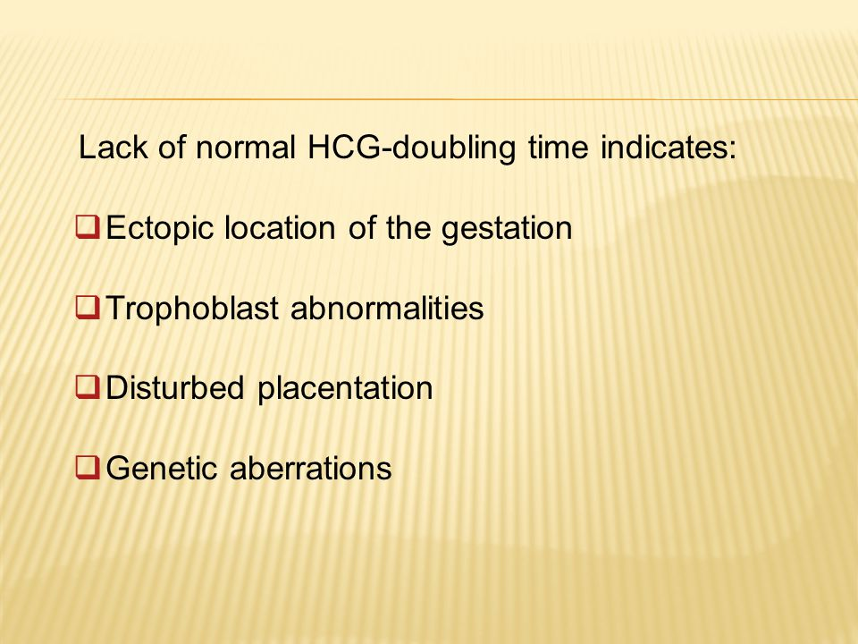 Lack of normal HCG-doubling time indicates:  Ectopic location of the gestation  Trophoblast abnormalities  Disturbed placentation  Genetic aberrations